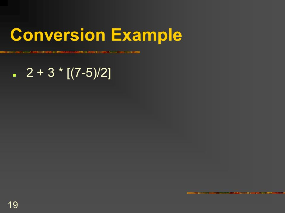 Conversion Example 2 + 3 * [(7-5)/2] COSC 2006 April 12, 2017